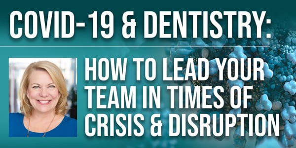 COVID-19 & Dentistry: How to Lead Your Team in Times of Crisis & Disruption