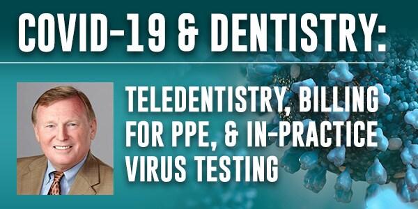COVID-19 & Dentistry: Teledentistry, Billing for PPE, & In-practice Virus Testing
