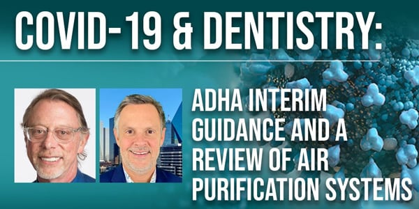 COVID-19 & Dentistry: ADHA Interim Guidance & a Review of Air Purification Systems