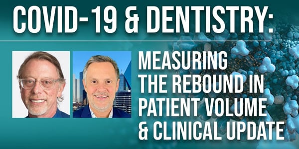 COVID-19 & Dentistry: Measuring the Rebound in Patient Volume & Clinical Update