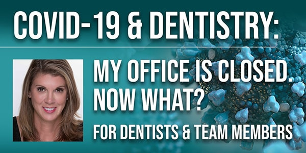 COVID-19 & Dentistry: My Office is Closed, Now What? A Guide for Dentists & Team Members