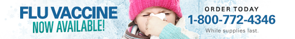 Flu Vaccine Now Available! - Order Today 1-800-772-4346